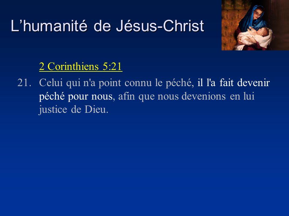 Lhumanité de Jésus-Christ 2 Corinthiens 5:21 21.Celui qui n'a point connu le péché, il l'a fait devenir péché pour nous, afin que nous devenions en lu