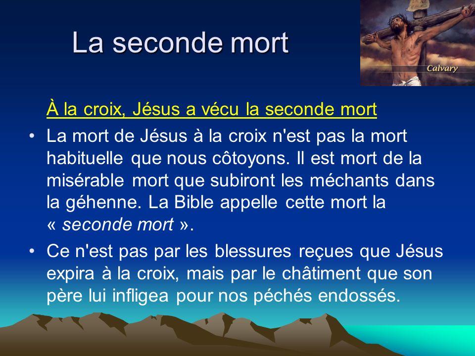 À la croix, Jésus a vécu la seconde mort La mort de Jésus à la croix n'est pas la mort habituelle que nous côtoyons. Il est mort de la misérable mort