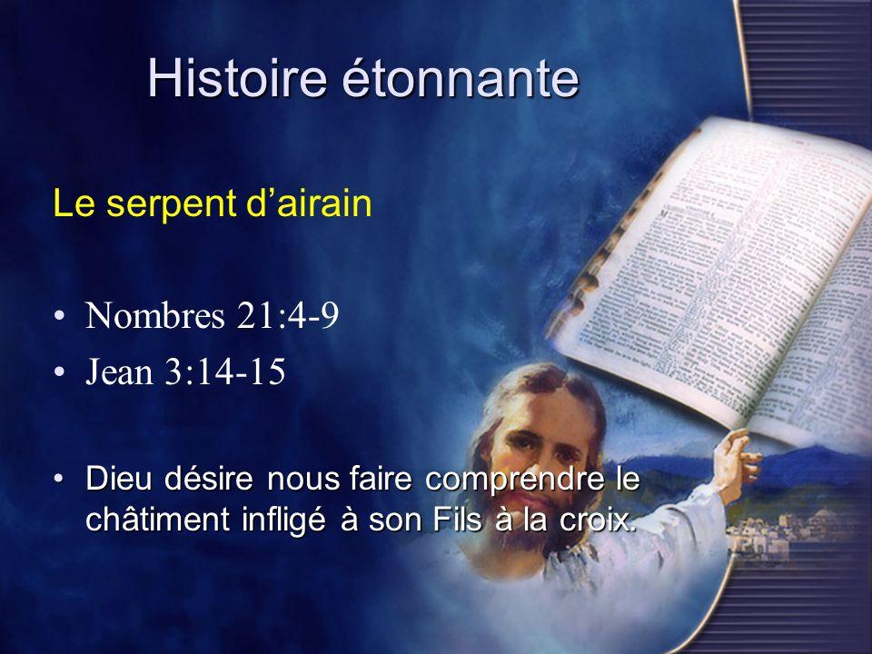 Histoire étonnante Le serpent dairain Nombres 21:4-9 Jean 3:14-15 Dieu désire nous faire comprendre le châtiment infligé à son Fils à la croix.Dieu dé