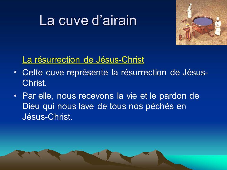 La cuve dairain La résurrection de Jésus-Christ Cette cuve représente la résurrection de Jésus- Christ. Par elle, nous recevons la vie et le pardon de