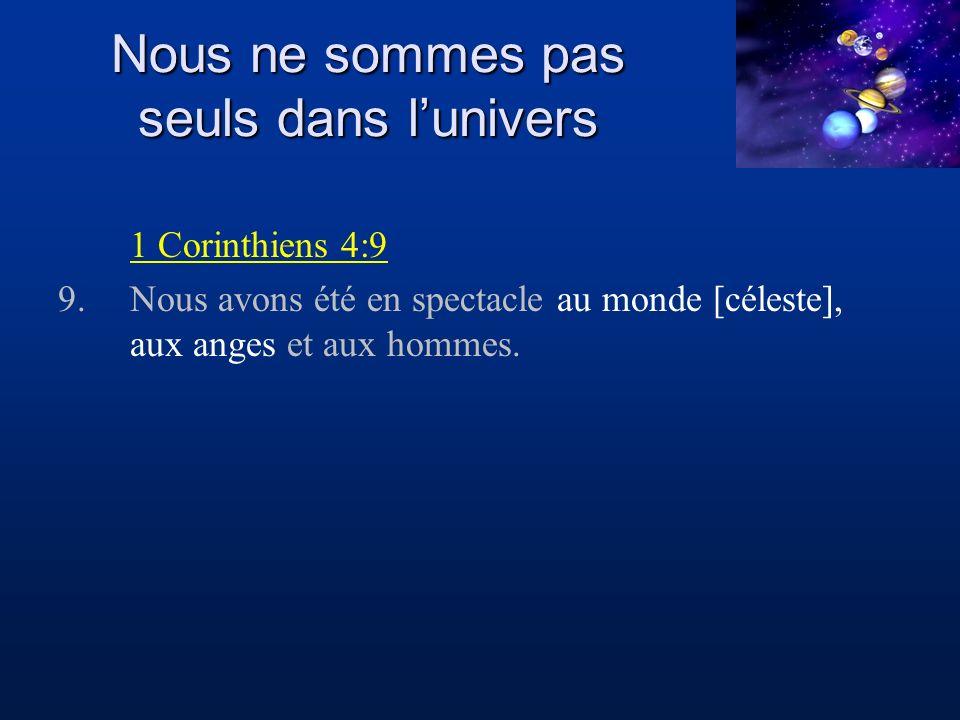 Nous ne sommes pas seuls dans lunivers 1 Corinthiens 4:9 9.Nous avons été en spectacle au monde [céleste], aux anges et aux hommes.