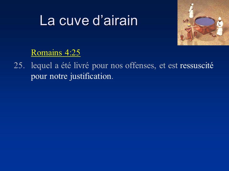 La cuve dairain Romains 4:25 25.lequel a été livré pour nos offenses, et est ressuscité pour notre justification.