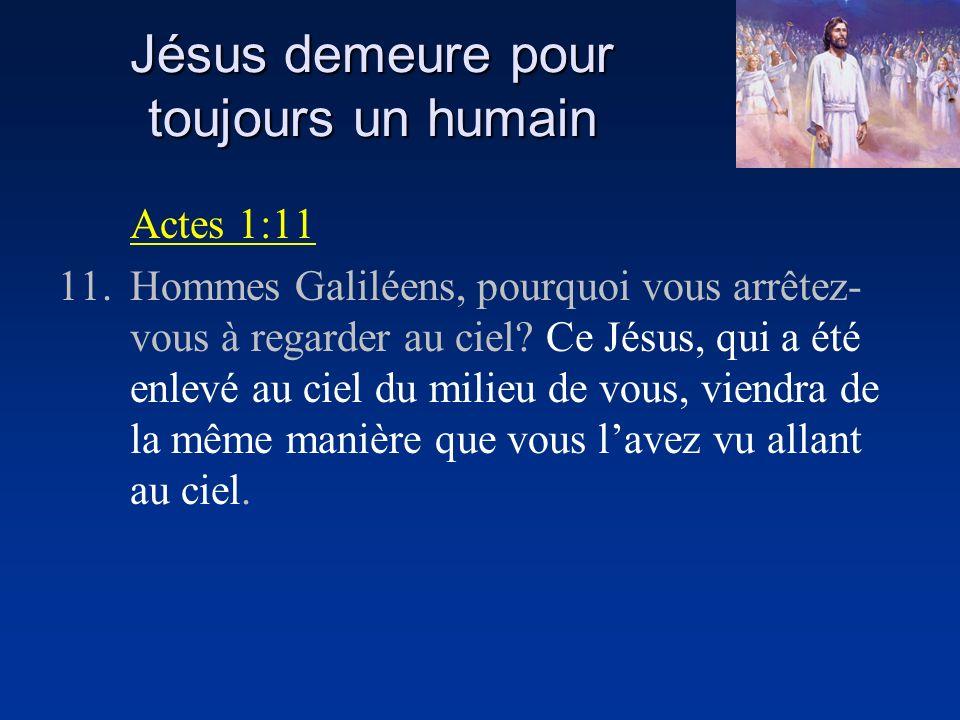 Jésus demeure pour toujours un humain Actes 1:11 11.Hommes Galiléens, pourquoi vous arrêtez- vous à regarder au ciel? Ce Jésus, qui a été enlevé au ci