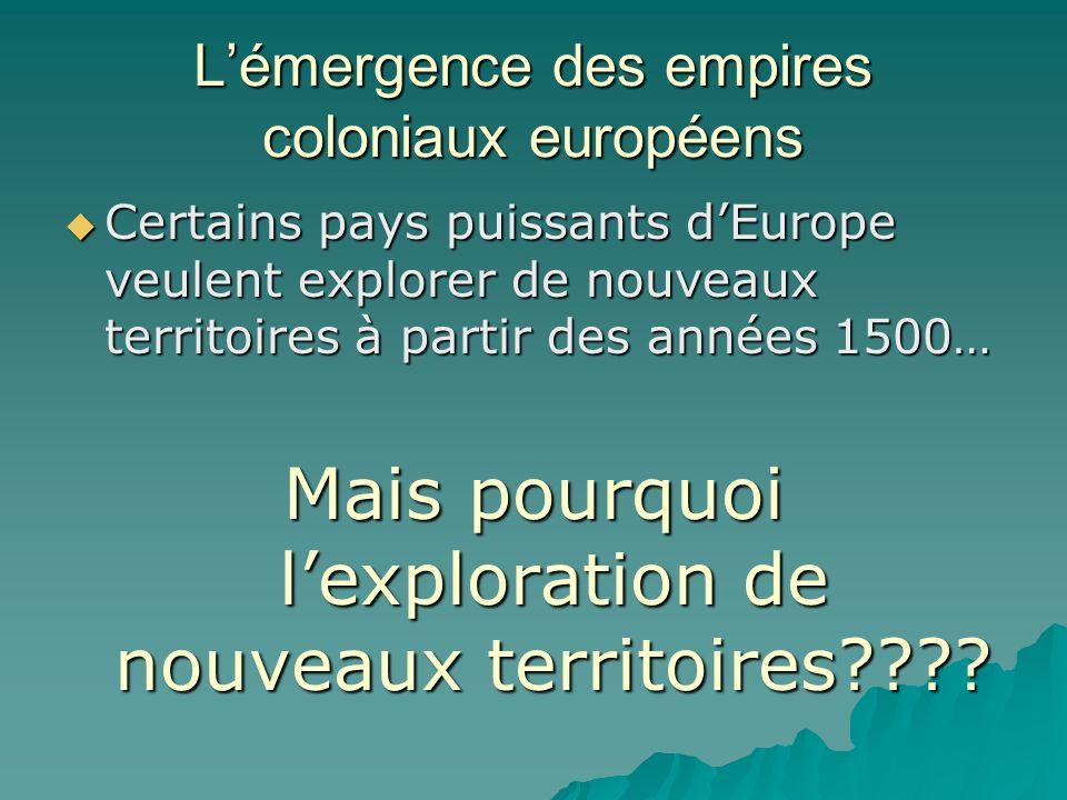 Lémergence des empires coloniaux européens Certains pays puissants dEurope veulent explorer de nouveaux territoires à partir des années 1500… Certains