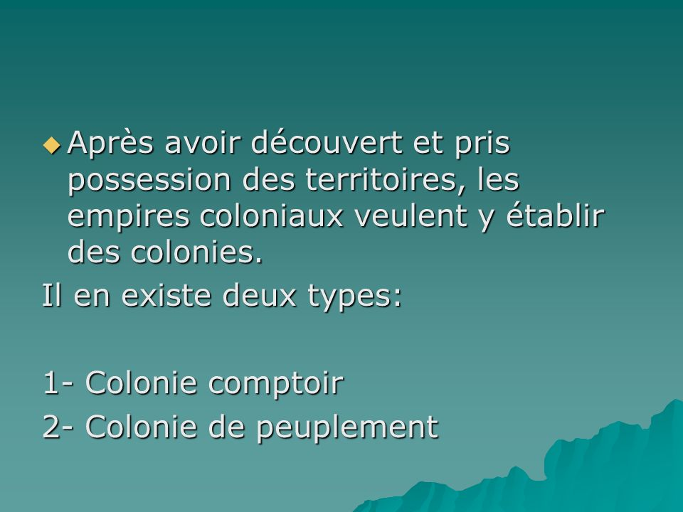 Colonie comptoir On met en place un poste sur le territoire occupé pour y exploiter toutes les ressources naturelles qui sy trouvent et en faire du commerce.
