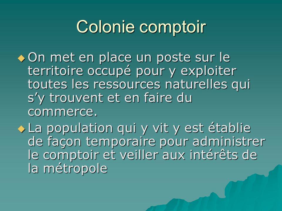 Colonie comptoir On met en place un poste sur le territoire occupé pour y exploiter toutes les ressources naturelles qui sy trouvent et en faire du co