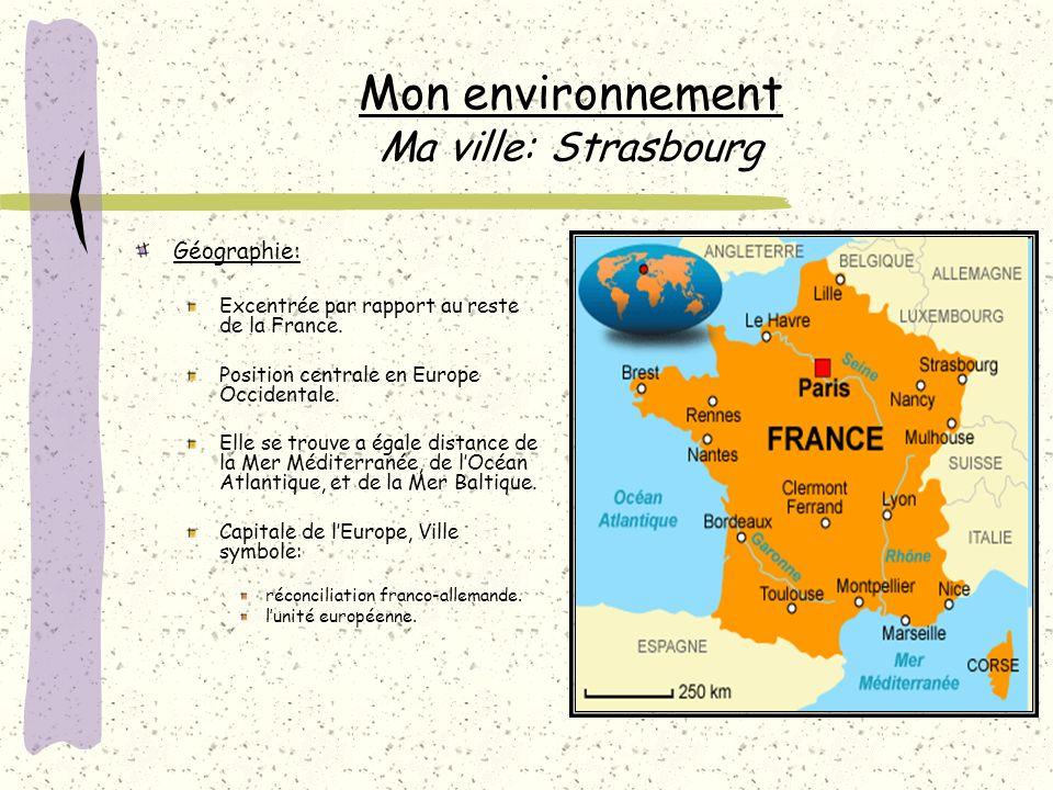 Mon environnement Ma ville: Strasbourg Géographie: Excentrée par rapport au reste de la France.