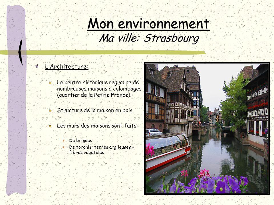 Mon environnement Ma ville: Strasbourg LArchitecture: Le centre historique regroupe de nombreuses maisons à colombages (quartier de la Petite France).