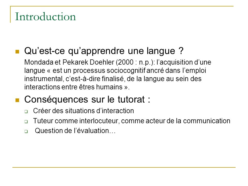 Introduction Quest-ce quapprendre une langue ? Mondada et Pekarek Doehler (2000 : n.p.): lacquisition dune langue « est un processus sociocognitif anc
