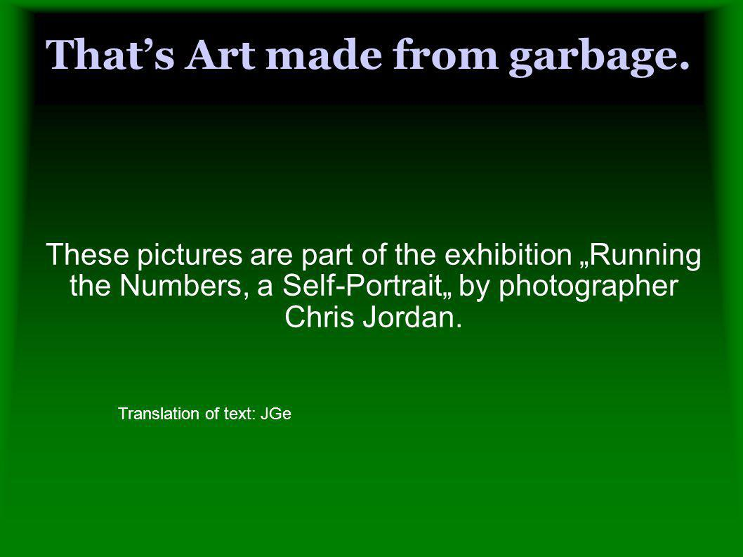 Thats Art made from garbage. These pictures are part of the exhibition Running the Numbers, a Self-Portrait by photographer Chris Jordan. Translation