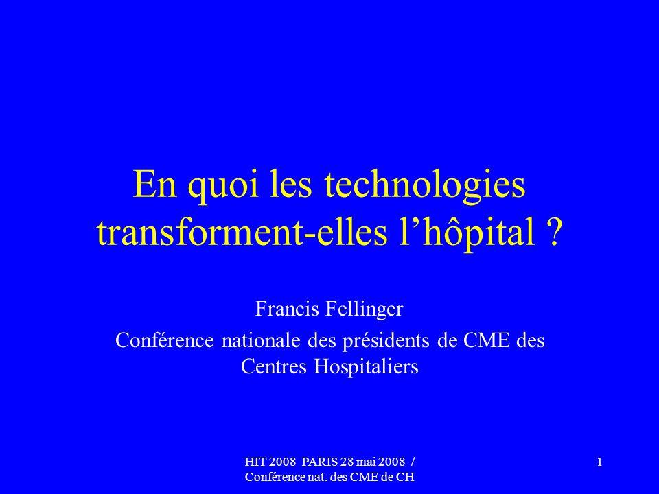 HIT 2008 PARIS 28 mai 2008 / Conférence nat. des CME de CH 1 En quoi les technologies transforment-elles lhôpital ? Francis Fellinger Conférence natio