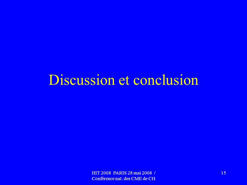 HIT 2008 PARIS 28 mai 2008 / Conférence nat. des CME de CH 15 Discussion et conclusion