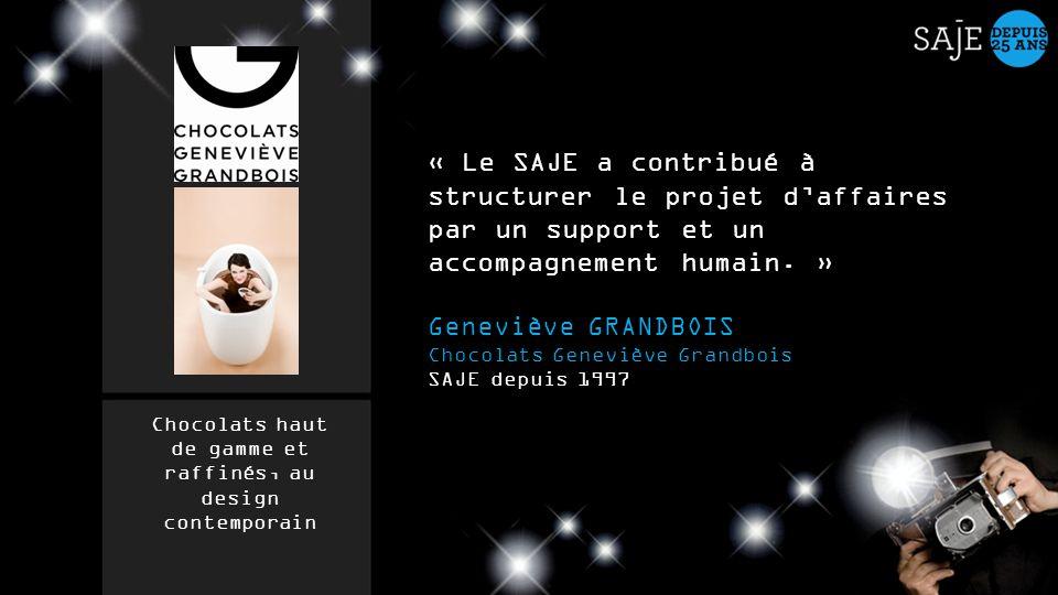 « Le SAJE a contribué à structurer le projet daffaires par un support et un accompagnement humain. » Geneviève GRANDBOIS Chocolats Geneviève Grandbois