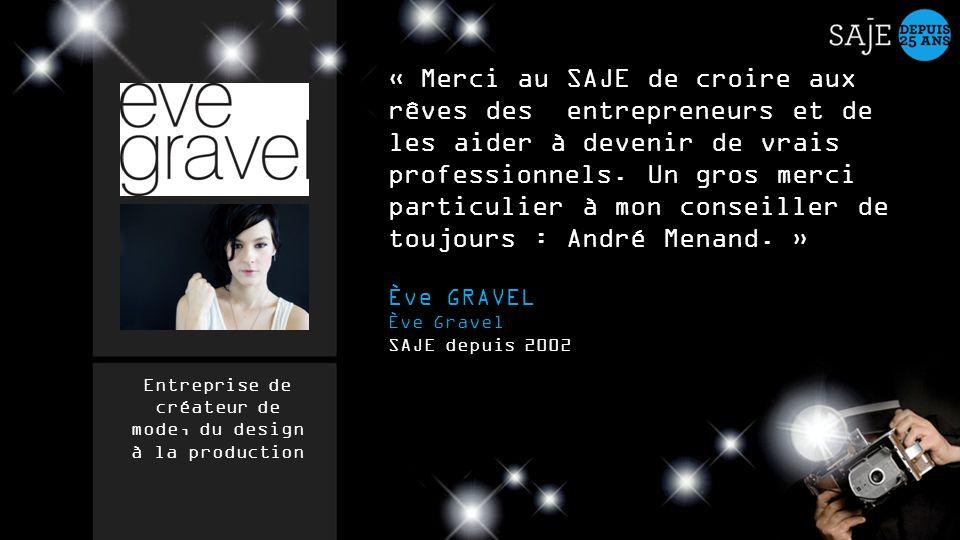 « Merci au SAJE de croire aux rêves des entrepreneurs et de les aider à devenir de vrais professionnels. Un gros merci particulier à mon conseiller de