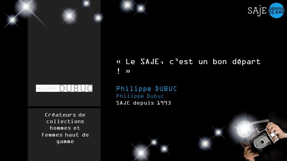 « Le SAJE, cest un bon départ ! » Philippe DUBUC Philippe Dubuc SAJE depuis 1993 Créateurs de collections hommes et femmes haut de gamme
