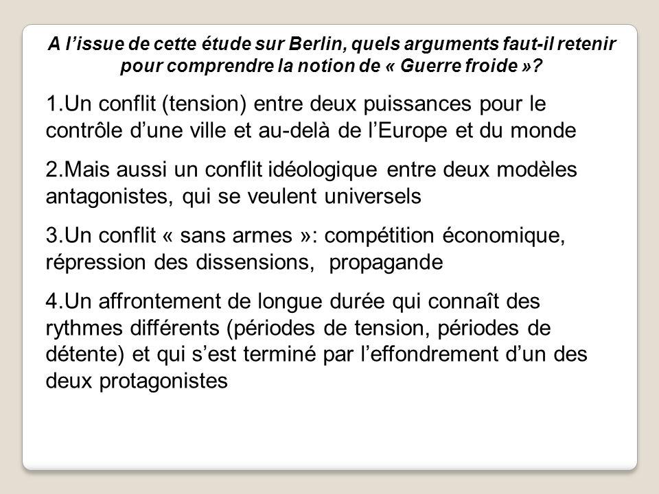 A lissue de cette étude sur Berlin, quels arguments faut-il retenir pour comprendre la notion de « Guerre froide »? 1.Un conflit (tension) entre deux