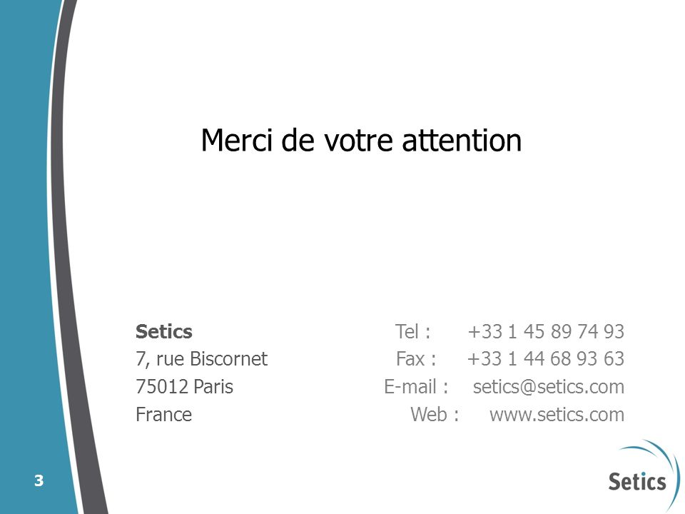 25587_100928_Comité de pilotage 3 Merci de votre attention Setics 7, rue Biscornet 75012 Paris France Tel : +33 1 45 89 74 93 Fax : +33 1 44 68 93 63 E-mail : setics@setics.com Web : www.setics.com