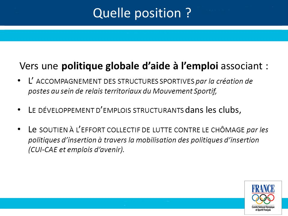 Quelle position ? Vers une politique globale daide à lemploi associant : L ACCOMPAGNEMENT DES STRUCTURES SPORTIVES par la création de postes au sein d