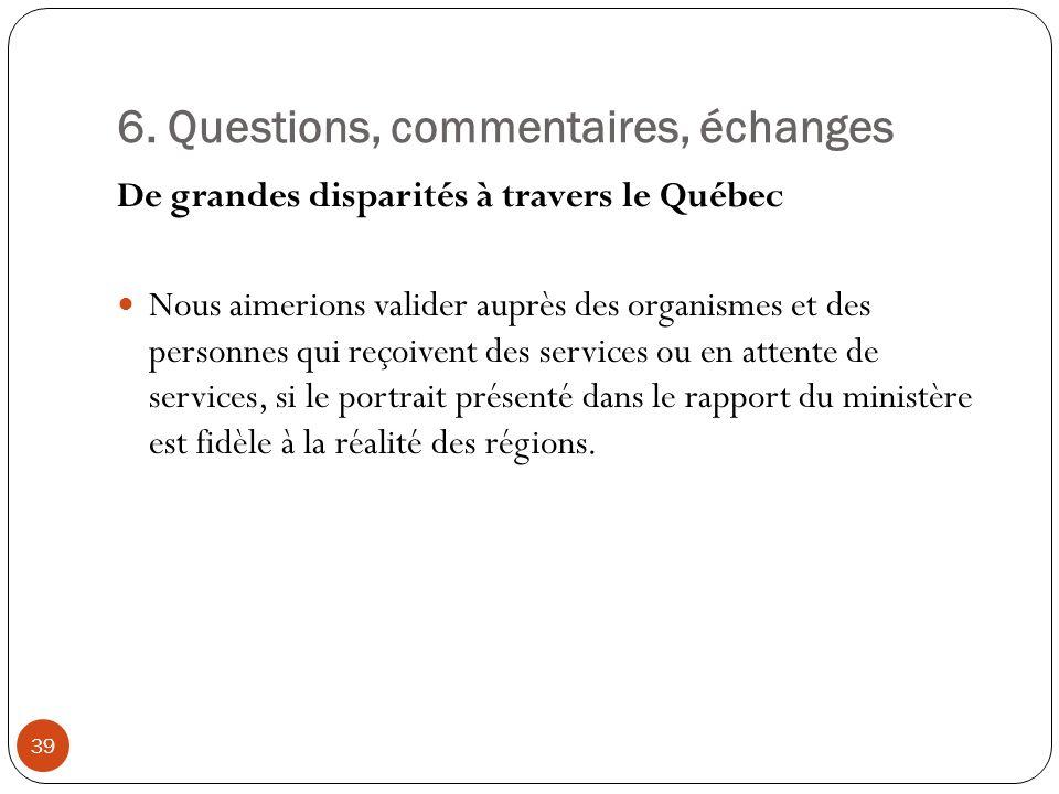 6. Questions, commentaires, échanges De grandes disparités à travers le Québec Nous aimerions valider auprès des organismes et des personnes qui reçoi