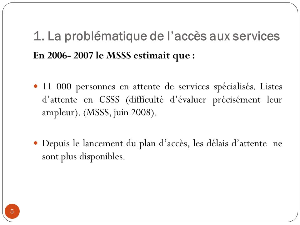 1. La problématique de laccès aux services En 2006- 2007 le MSSS estimait que : 11 000 personnes en attente de services spécialisés. Listes dattente e