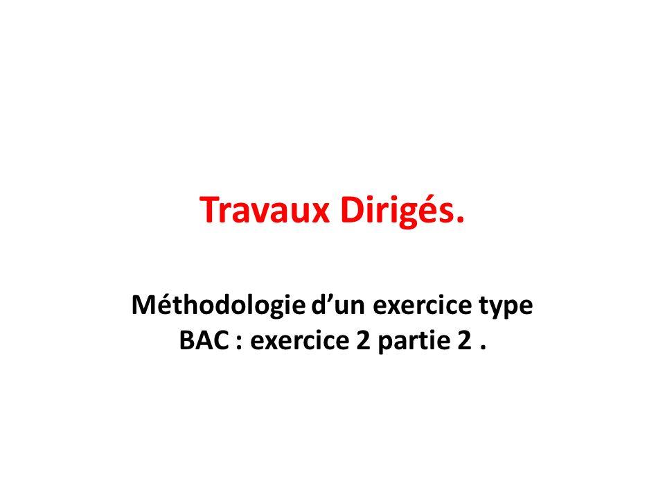 Travaux Dirigés. Méthodologie dun exercice type BAC : exercice 2 partie 2.