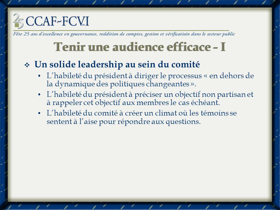 Tenir une audience efficace - I Un solide leadership au sein du comité Lhabileté du président à diriger le processus « en dehors de la dynamique des politiques changeantes ».