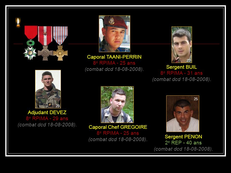 Caporal LE PAHUN 8 e RPIMA - 20 ans (combat dcd 18-08-2008). Caporal RIVIERE 8 e RPIMA - 21 ans (combat dcd 18-08-2008). Caporal CHASSAING 8 e RPIMA -