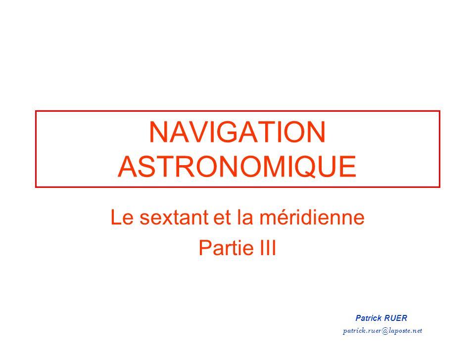 NAVIGATION ASTRONOMIQUE Le sextant et la méridienne Partie III Patrick RUER patrick.ruer@laposte.net