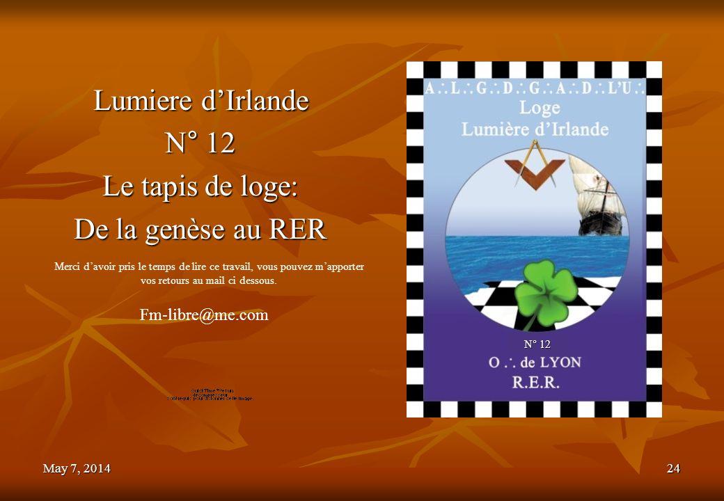 May 7, 2014May 7, 2014May 7, 201424 Lumiere dIrlande N° 12 Le tapis de loge: De la genèse au RER Fm-libre@me.com Merci davoir pris le temps de lire ce