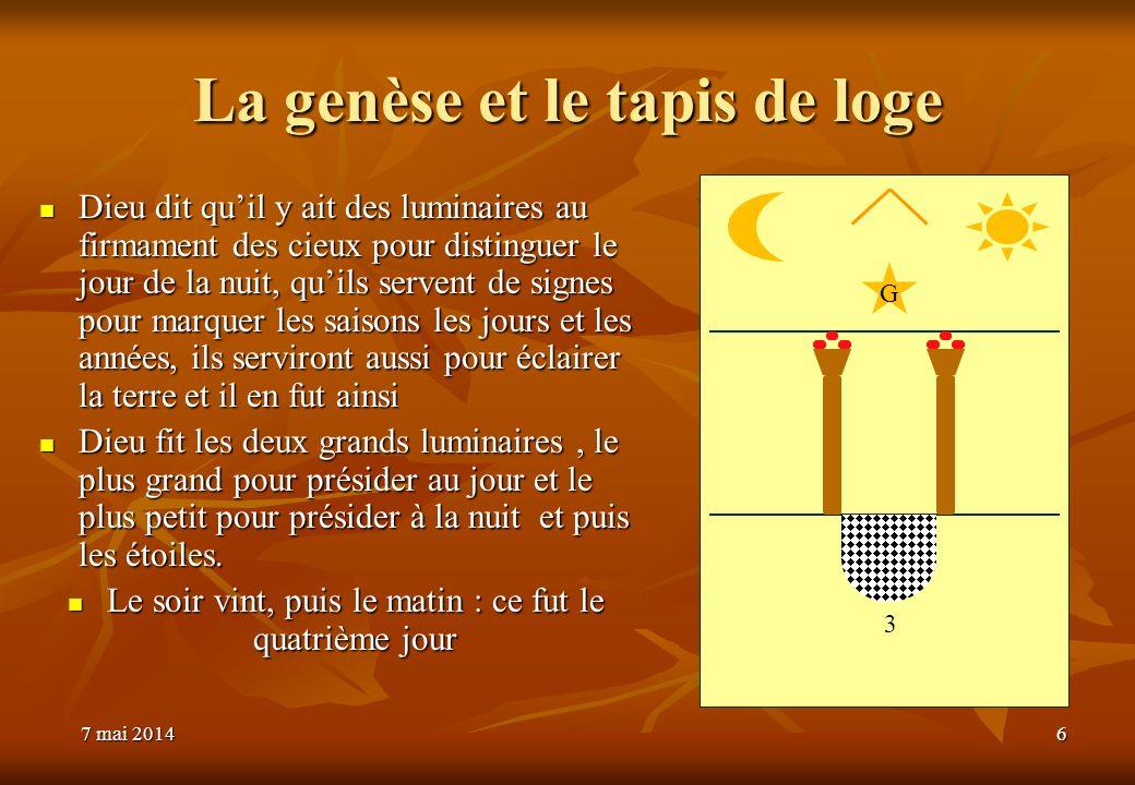 7 mai 20147 mai 20147 mai 20146 La genèse et le tapis de loge Dieu dit quil y ait des luminaires au firmament des cieux pour distinguer le jour de la