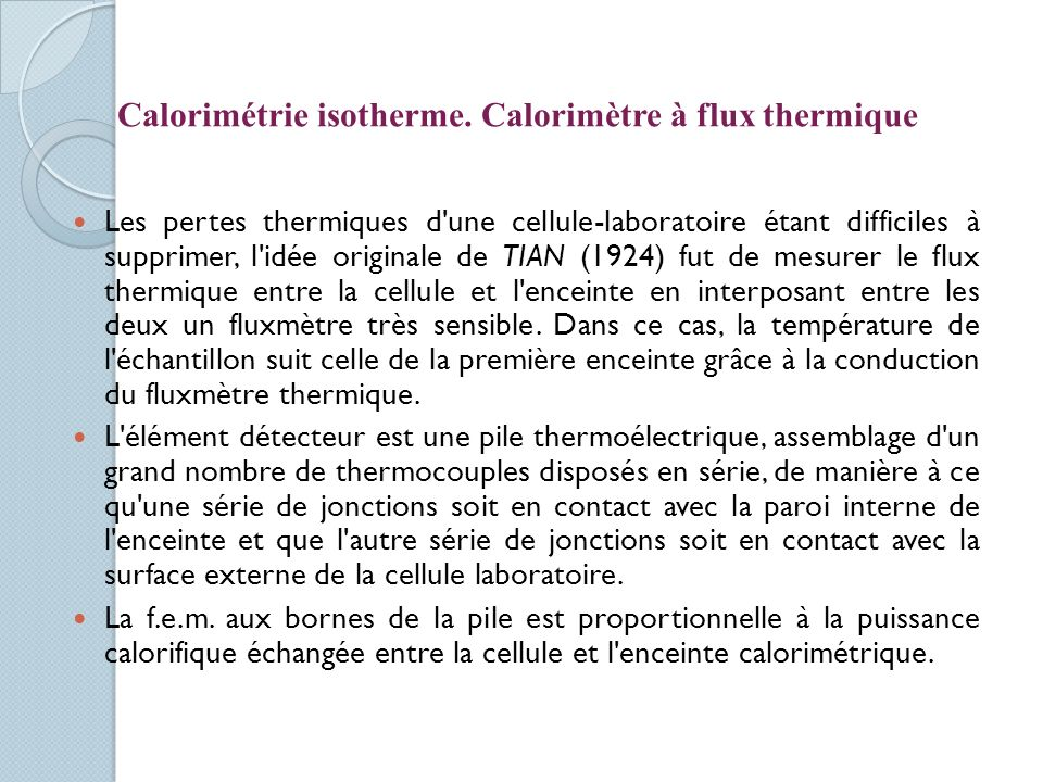 Les pertes thermiques d une cellule-laboratoire étant difficiles à supprimer, l idée originale de TIAN (1924) fut de mesurer le flux thermique entre la cellule et l enceinte en interposant entre les deux un fluxmètre très sensible.