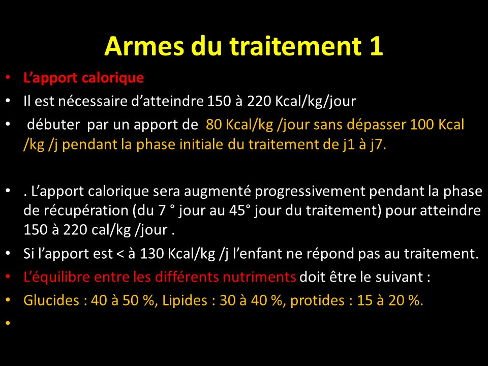 Armes du traitement 1 Lapport calorique Il est nécessaire datteindre 150 à 220 Kcal/kg/jour débuter par un apport de 80 Kcal/kg /jour sans dépasser 10