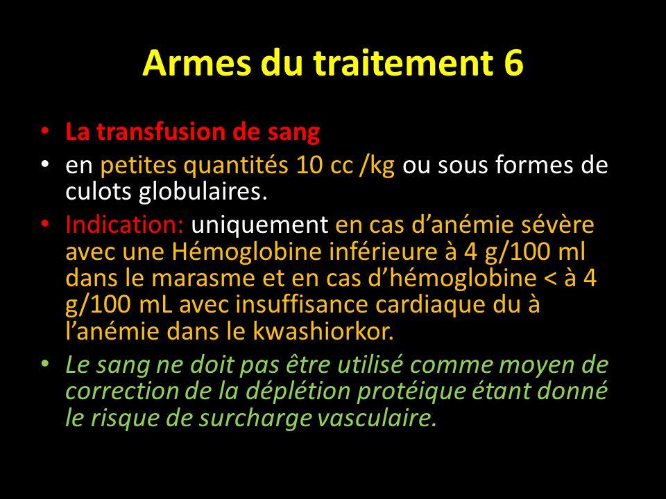 Armes du traitement 6 La transfusion de sang en petites quantités 10 cc /kg ou sous formes de culots globulaires. Indication: uniquement en cas danémi