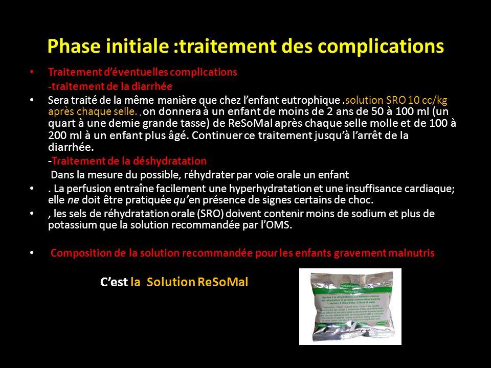 Phase initiale :traitement des complications Traitement déventuelles complications -traitement de la diarrhée Sera traité de la même manière que chez