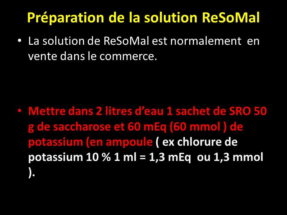 Préparation de la solution ReSoMal La solution de ReSoMal est normalement en vente dans le commerce. Mettre dans 2 litres deau 1 sachet de SRO 50 g de