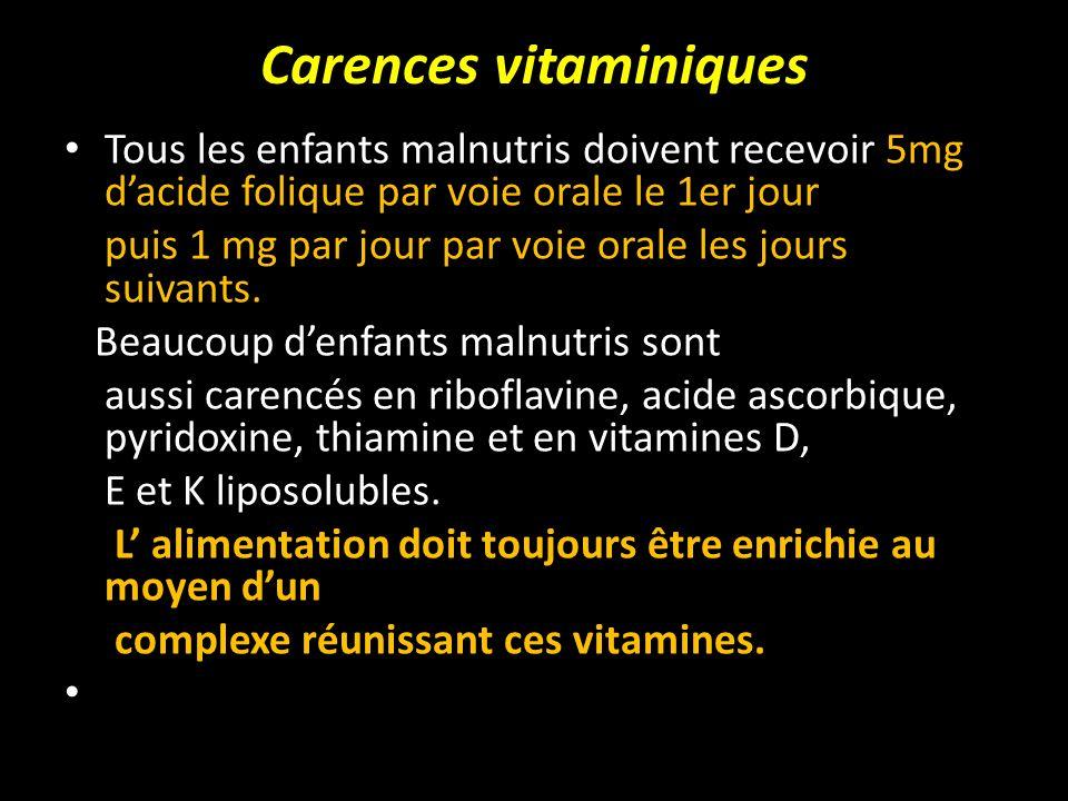Carences vitaminiques Tous les enfants malnutris doivent recevoir 5mg dacide folique par voie orale le 1er jour puis 1 mg par jour par voie orale les