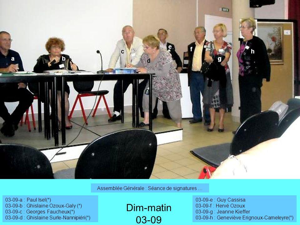 Dim-matin 03-09 03-09-a : Paul Isel(*) 03-09-b : Ghislaine Ozoux-Galy (*) 03-09-c : Georges Faucheux(*) 03-09-d : Ghislaine Surle-Nannipiéri(*) 03-09-e : Guy Cassisa 03-09-f : Hervé Ozoux 03-09-g : Jeanne Kieffer 03-09-h : Geneviève Erignoux-Cameleyre(*) ab c d f gg h e Assemblée Générale : Séance de signatures …