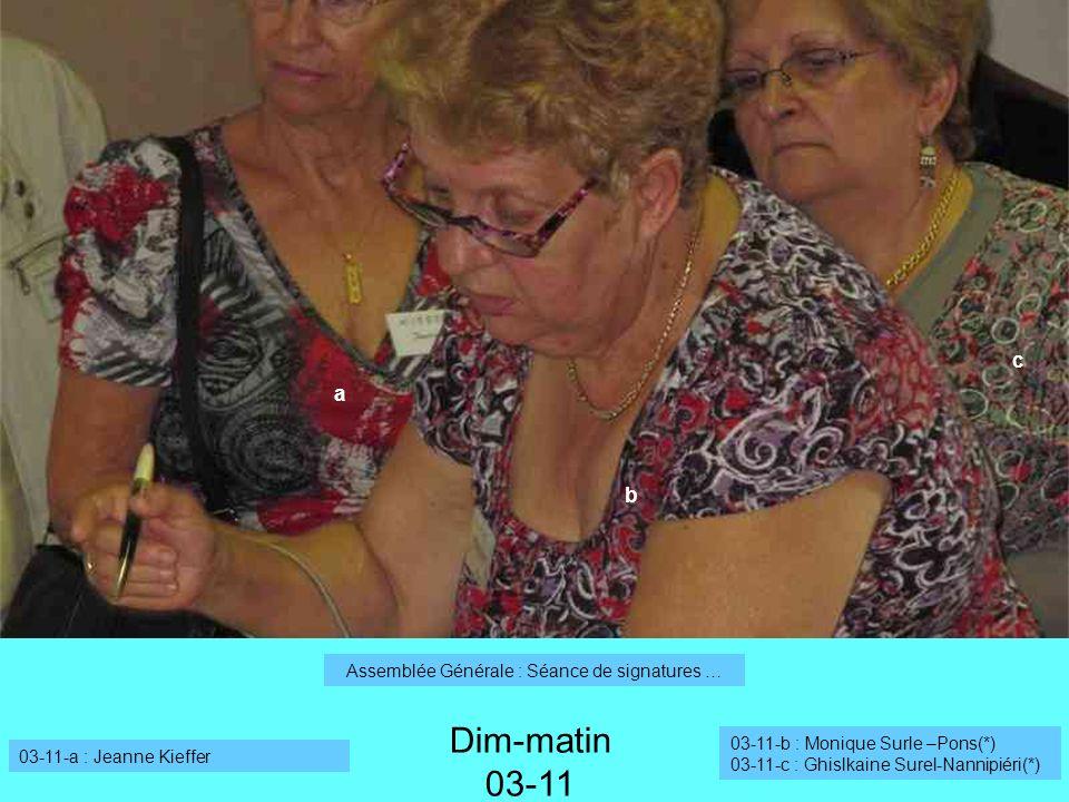 Dim-matin 03-11 03-11-a : Jeanne Kieffer 03-11-b : Monique Surle –Pons(*) 03-11-c : Ghislkaine Surel-Nannipiéri(*) Assemblée Générale : Séance de signatures … a b c