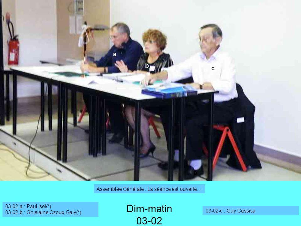 a b Dim-matin 03-02 03-02-a : Paul Isel(*) 03-02-b : Ghislaine Ozoux-Galy(*) 03-02-c : Guy Cassisa b c Assemblée Générale : La séance est ouverte…