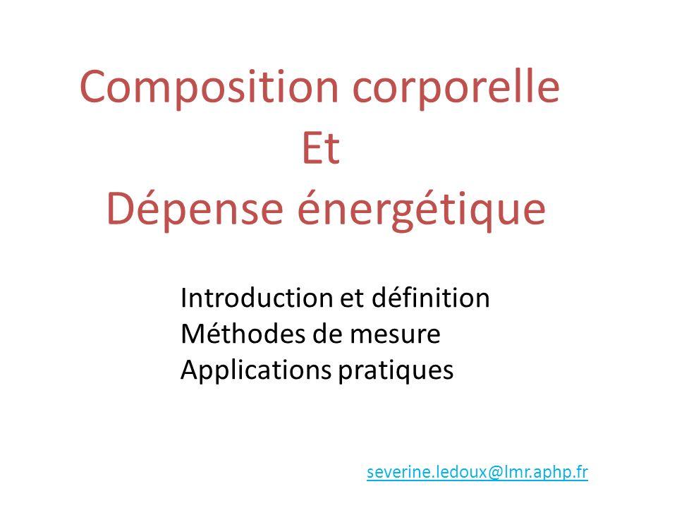 Composition corporelle Et Dépense énergétique severine.ledoux@lmr.aphp.fr Introduction et définition Méthodes de mesure Applications pratiques