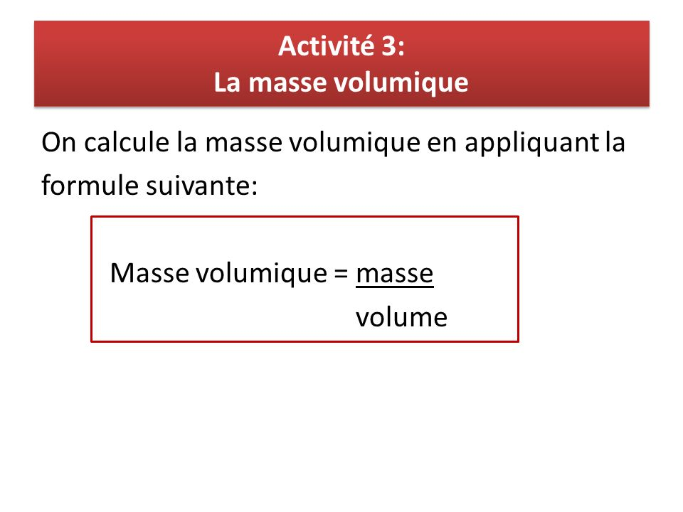 Activité 3: La masse volumique On calcule la masse volumique en appliquant la formule suivante: Masse volumique = masse volume