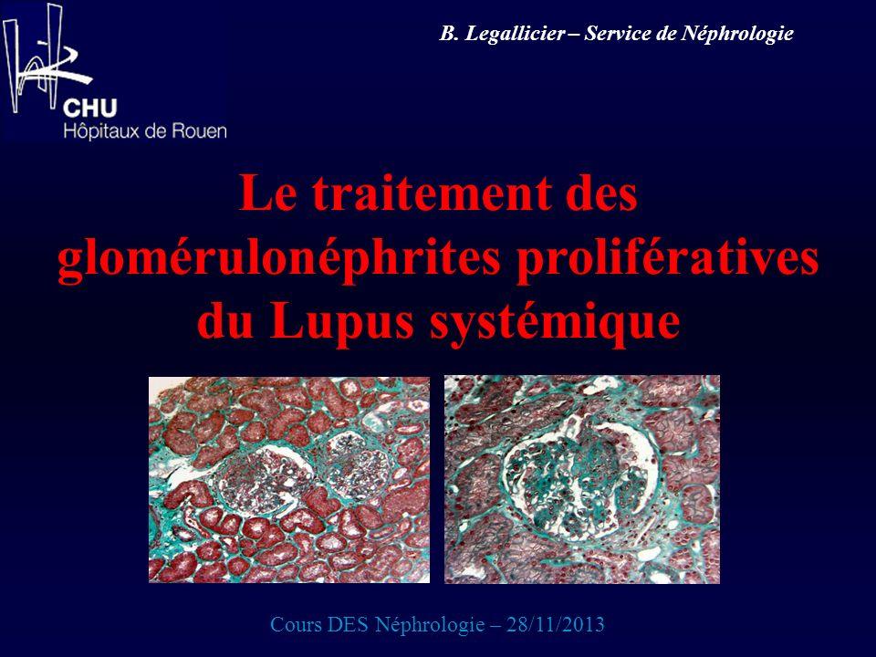 Le traitement des glomérulonéphrites prolifératives du Lupus systémique Cours DES Néphrologie – 28/11/2013 B. Legallicier – Service de Néphrologie