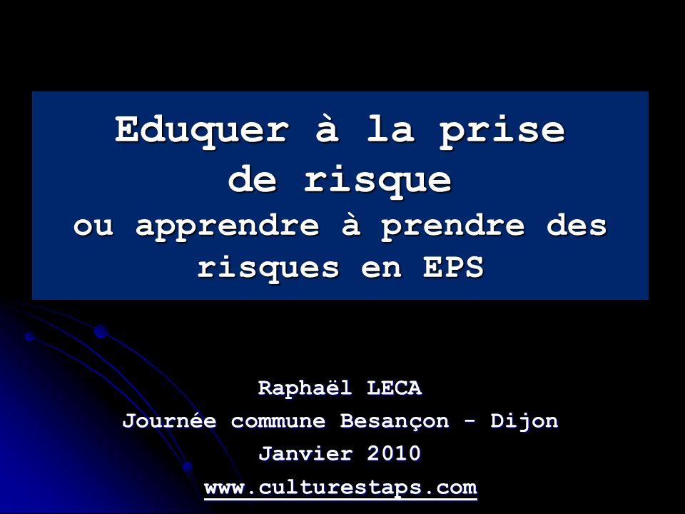 Eduquer à la prise de risque ou apprendre à prendre des risques en EPS Raphaël LECA Journée commune Besançon - Dijon Janvier 2010 www.culturestaps.com