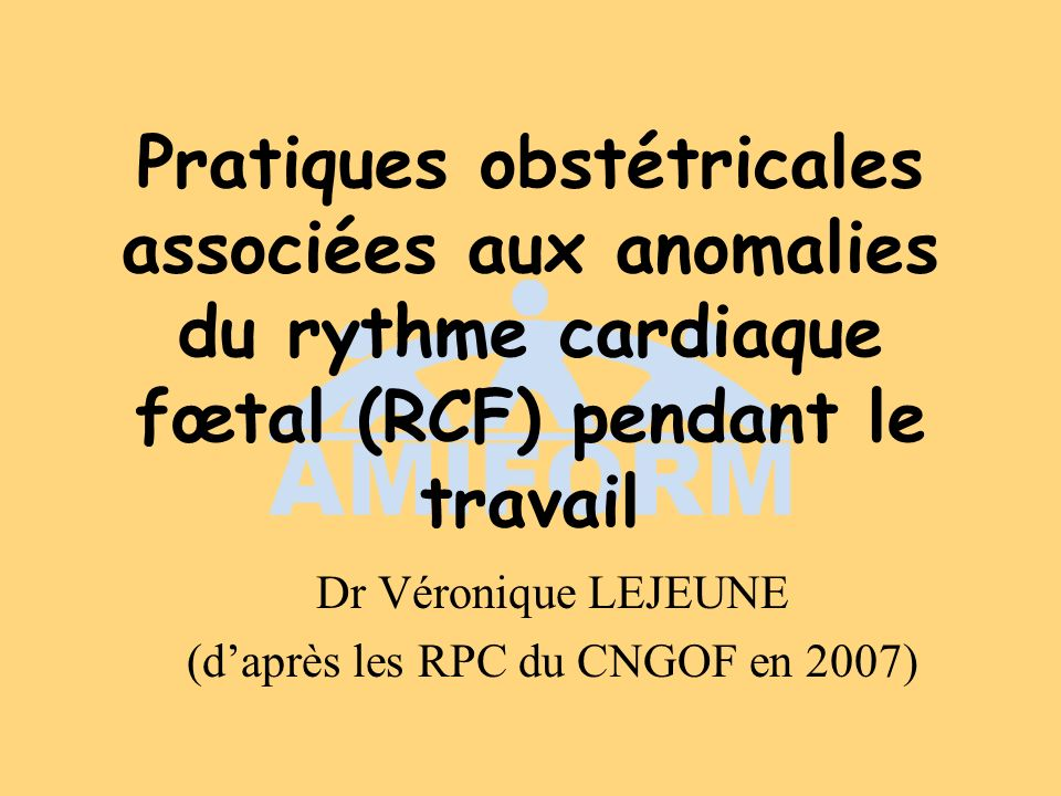 Pratiques obstétricales associées aux anomalies du rythme cardiaque fœtal (RCF) pendant le travail Dr Véronique LEJEUNE (daprès les RPC du CNGOF en 20