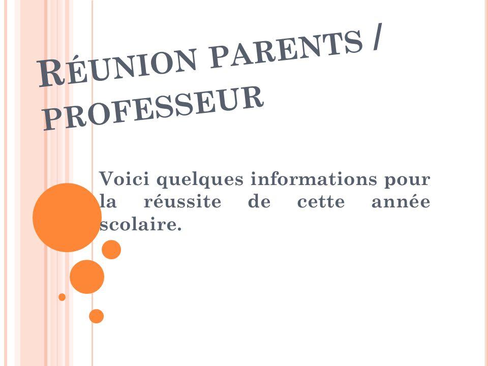 R ÉUNION PARENTS / PROFESSEUR Voici quelques informations pour la réussite de cette année scolaire.