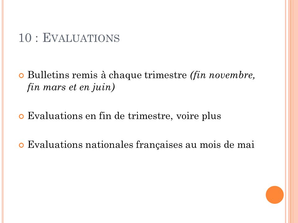 10 : E VALUATIONS Bulletins remis à chaque trimestre (fin novembre, fin mars et en juin) Evaluations en fin de trimestre, voire plus Evaluations nationales françaises au mois de mai