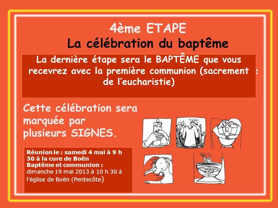La dernière étape sera le BAPTÊME que vous recevrez avec la première communion (sacrement de leucharistie) Réunion le : samedi 4 mai à 9 h 30 à la cur