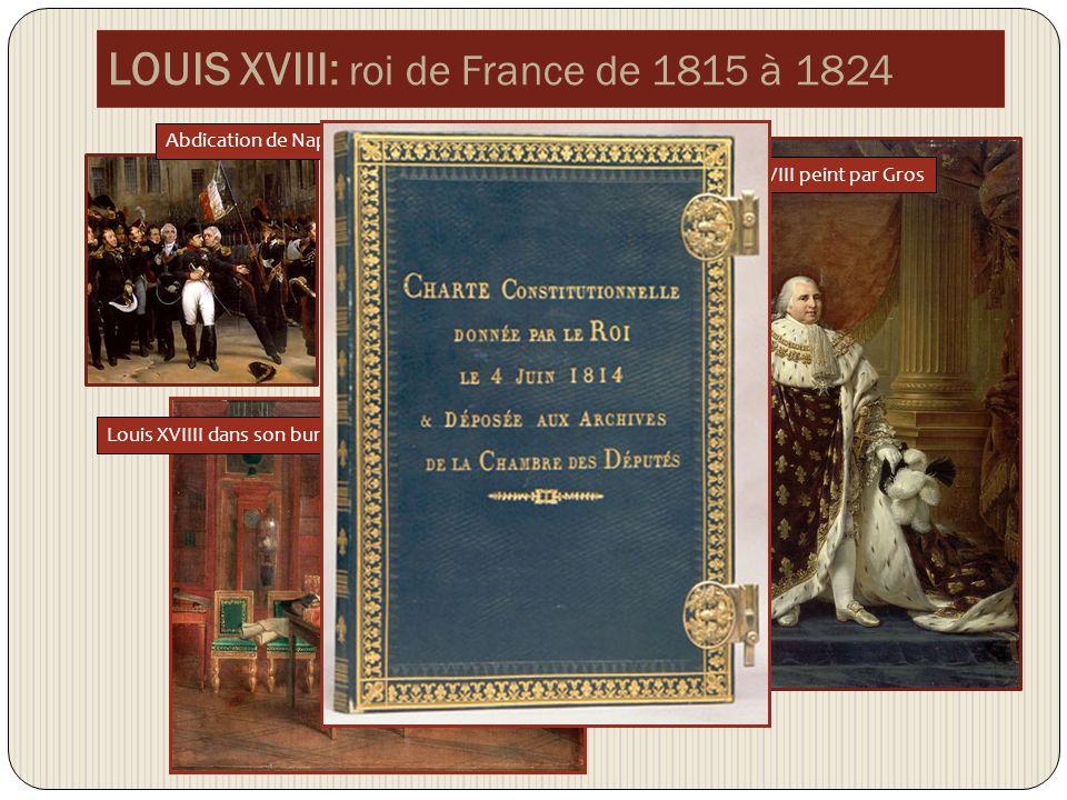 LOUIS XVIII: roi de France de 1815 à 1824 Abdication de Napoléon à Fontainebleau Louis XVIII peint par Gros Louis XVIIII dans son bureau, peint par Gérard