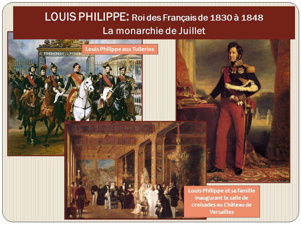 LOUIS PHILIPPE : Roi des Français de 1830 à 1848 La monarchie de Juillet Louis Philippe aux Tuileries Louis Philippe et sa famille inaugurant la salle de croisades au Château de Versailles