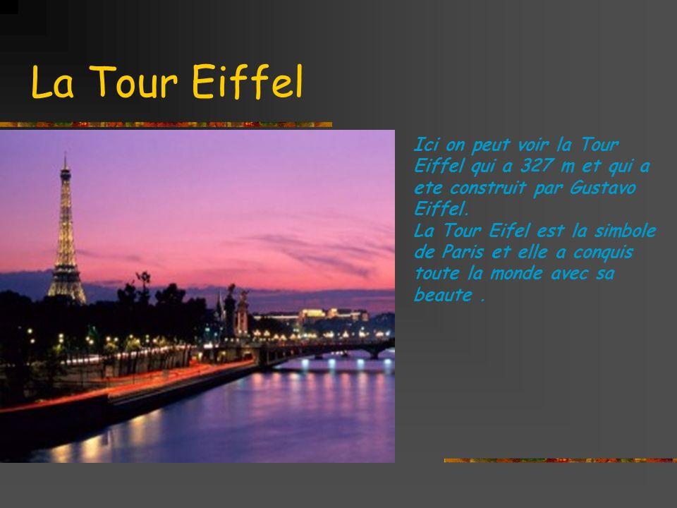 La Tour Eiffel Ici on peut voir la Tour Eiffel qui a 327 m et qui a ete construit par Gustavo Eiffel.